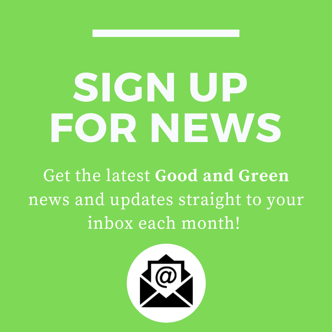 Sign Up For Our Good and Green Newsletter