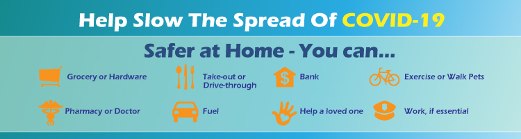 Help Stop The Spread of COVID-19.  Safer at Home - You can Grocery, Pharmacy/Doctor, Take out or Drive-Through, Fuel, Bank, Help a loved one, Exercise or Walk Pet, Work if Essential